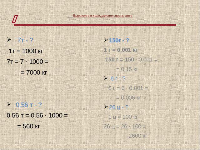 Выразите в килограммах массы тел: 7т - ? 1т = 1000 кг 7т = 7 · 1000 = = 7000...