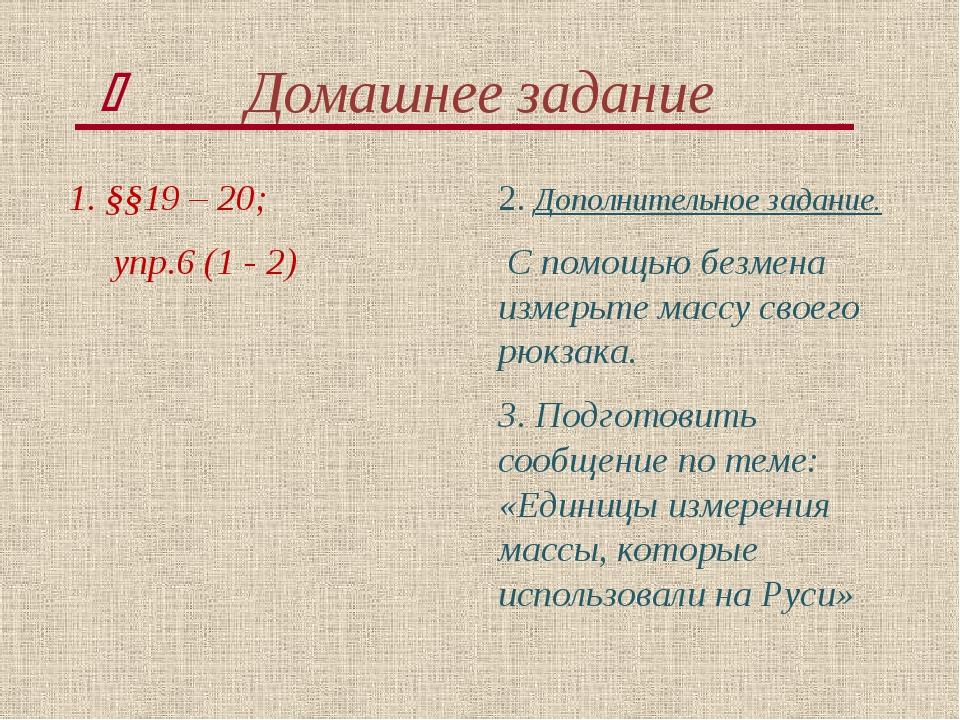 Домашнее задание 1. §§19 – 20; упр.6 (1 - 2) 2. Дополнительное задание. С пом...