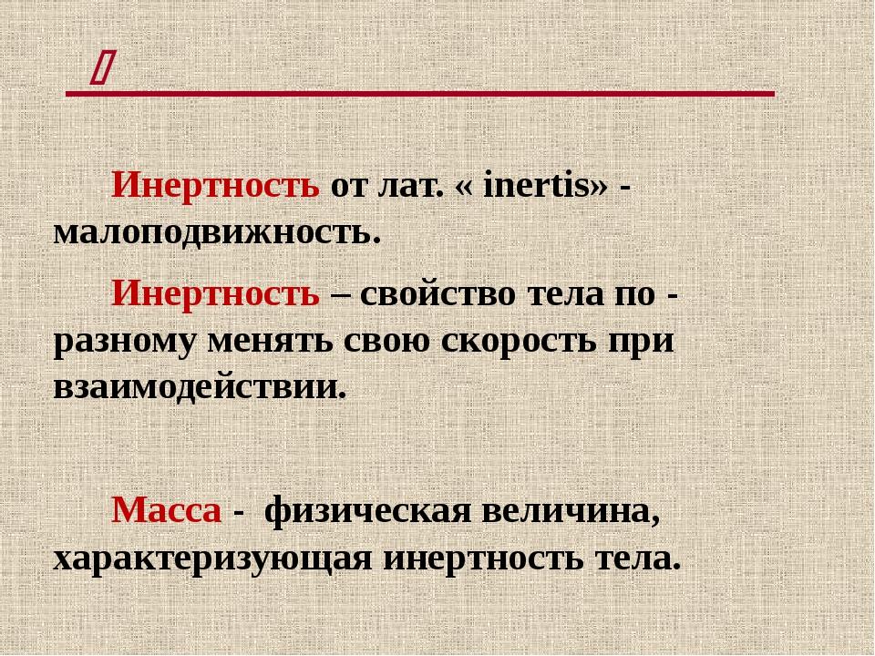 Инертность от лат. « inertis» - малоподвижность. Инертность – свойство тела...