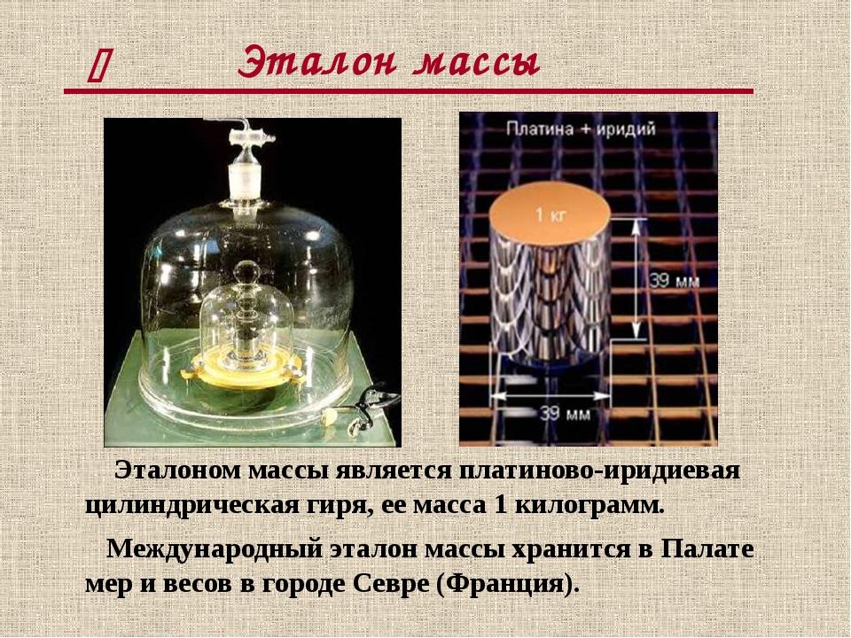 Эталон массы Эталоном массы является платиново-иридиевая цилиндрическая гиря...