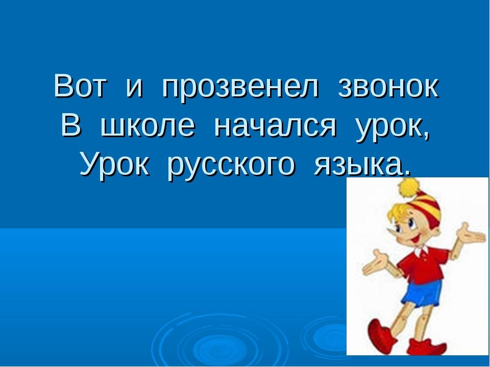 Вот и прозвенел звонок В школе начался урок, Урок русского языка.