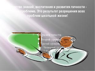 Качество знаний, воспитания и развития личности - это не проблема. Это резуль