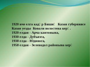 1920 нче елга кадәр Бишнә Казан губерниясе Казан уезды Ковали волостена керә.