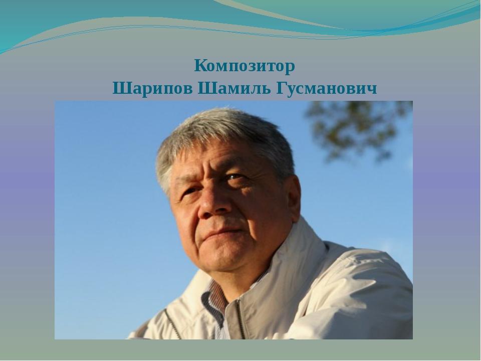Композитор Шарипов Шамиль Гусманович