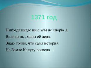 1371 год Никогда нигде ни с кем не спорю я, Велики ль , малы её дела. Знаю то