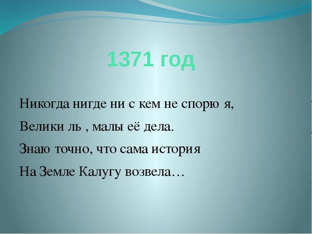 1371 год Никогда нигде ни с кем не спорю я, Велики ль , малы её дела. Знаю то...
