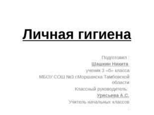 Личная гигиена Подготовил : Шашкин Никита ученик 3 «б» класса МБОУ СОШ №3 г.М