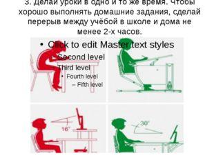 3. Делай уроки в одно и то же время. Чтобы хорошо выполнять домашние задания,