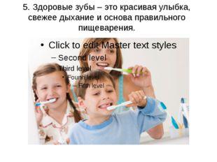5. Здоровые зубы – это красивая улыбка, свежее дыхание и основа правильного п