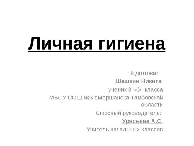 Личная гигиена Подготовил : Шашкин Никита ученик 3 «б» класса МБОУ СОШ №3 г.М...