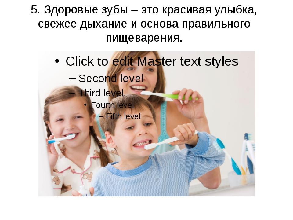 5. Здоровые зубы – это красивая улыбка, свежее дыхание и основа правильного п...