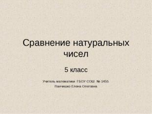Сравнение натуральных чисел 5 класс Учитель математики ГБОУ СОШ № 1455 Панчиш