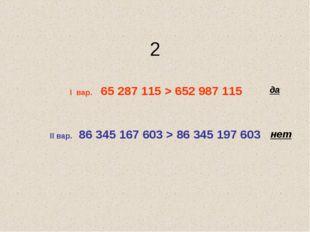 2 I вар. 65 287 115 > 652 987 115 II вар. 86 345 167 603 > 86 345 197 603 да