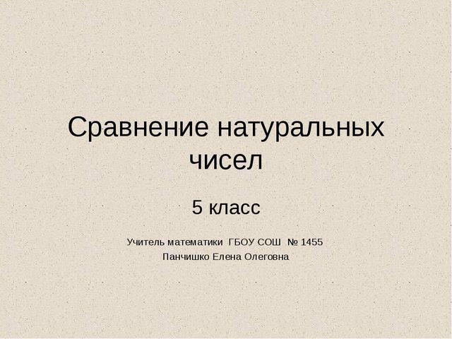 Сравнение натуральных чисел 5 класс Учитель математики ГБОУ СОШ № 1455 Панчиш...