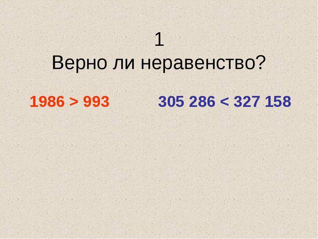 1 Верно ли неравенство? 1986 > 993 305 286 < 327 158