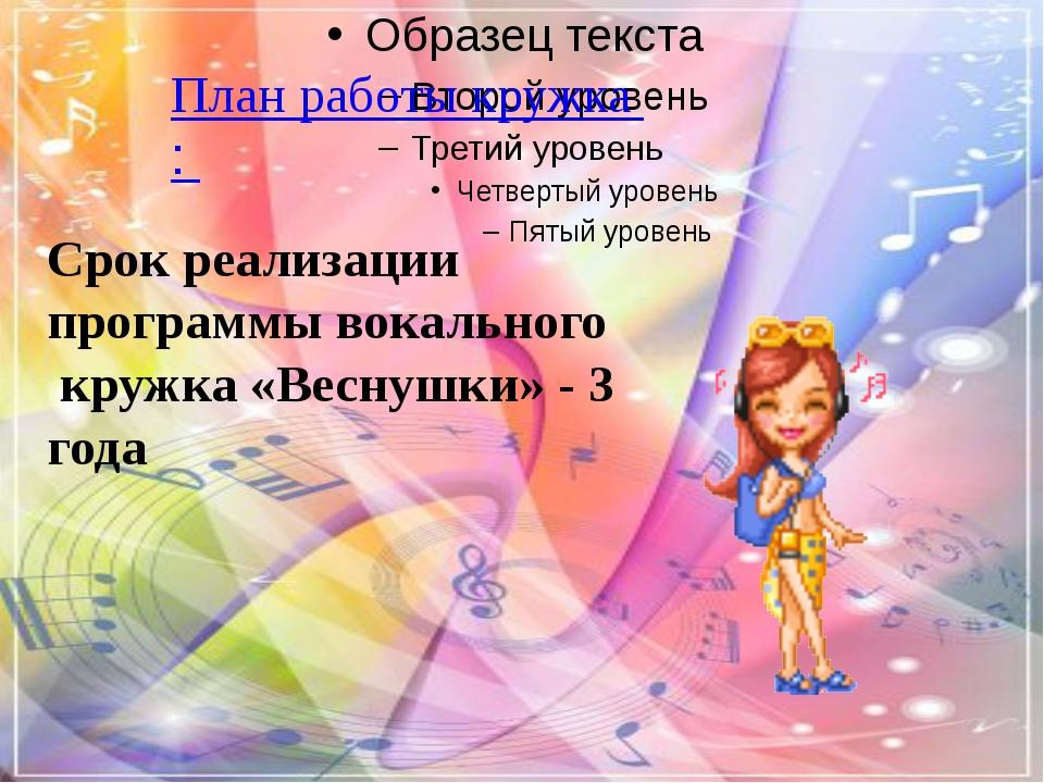 План работы кружка : Срок реализации программы вокального кружка «Веснушки»...