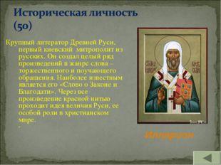 Крупный литератор Древней Руси, первый киевский митрополит из русских. Он со