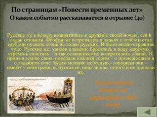 Русские же к вечеру возвратились к дружине своей ночью, сев в ладьи отплыли.