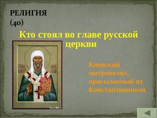 Кто стоял во главе русской церкви Киевский митрополит, присылаемый из Констан