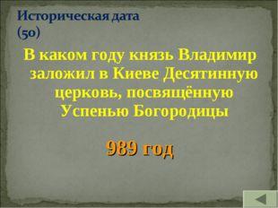 В каком году князь Владимир заложил в Киеве Десятинную церковь, посвящённую У