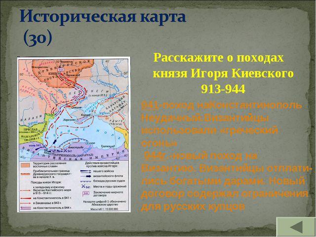 Расскажите о походах князя Игоря Киевского 913-944 941-поход наКонстантинопол...