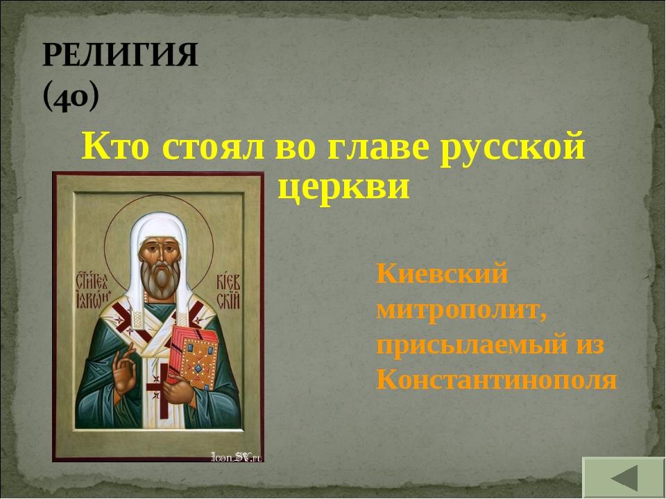 Кто стоял во главе русской церкви Киевский митрополит, присылаемый из Констан...