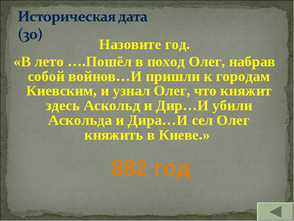 Назовите год. «В лето ….Пошёл в поход Олег, набрав собой войнов…И пришли к го...