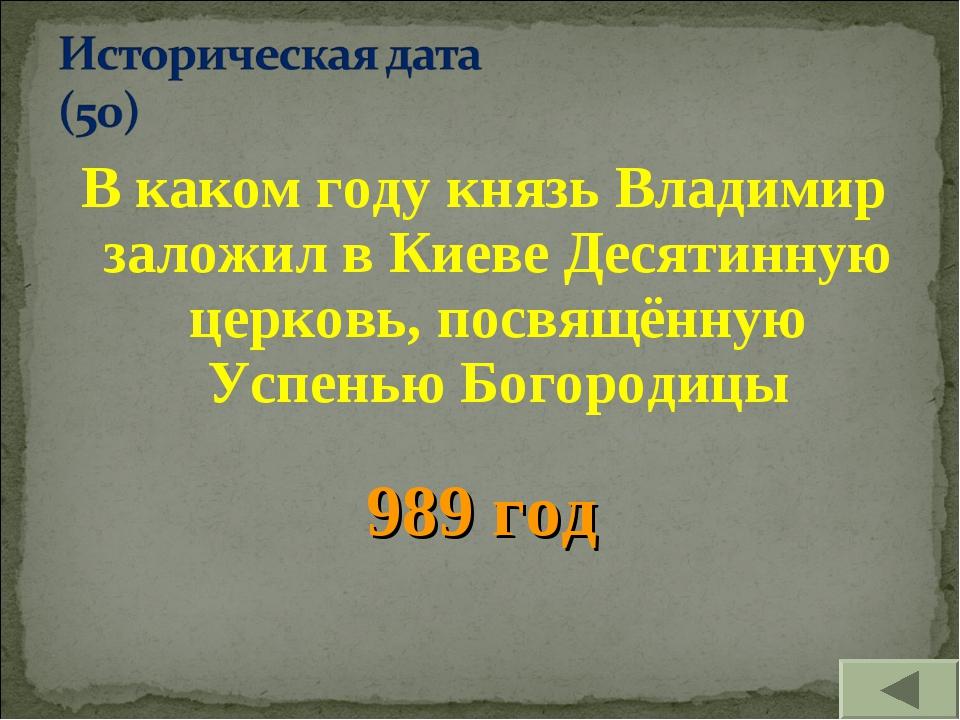 В каком году князь Владимир заложил в Киеве Десятинную церковь, посвящённую У...