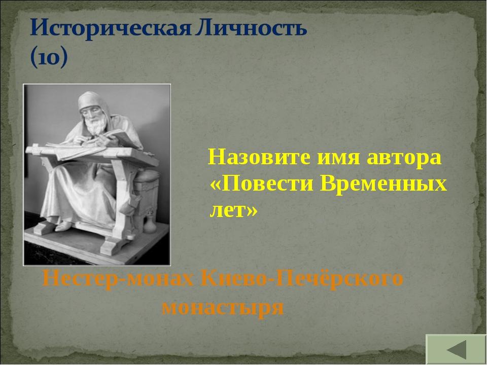 Назовите имя автора «Повести Временных лет» Нестер-монах Киево-Печёрского мо...
