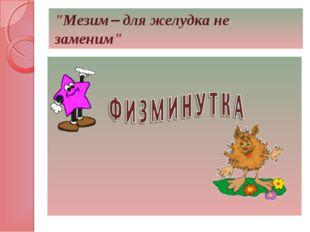"""""""Мезим для желудка не заменим"""""""