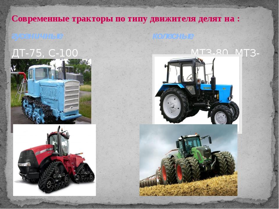 Современные тракторы по типу движителя делят на : гусеничные колесные ДТ-75,...