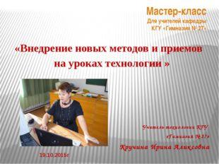 Учитель технологии КГУ «Гимназия № 27» Кручина Ирина Аликсовна Мастер-класс
