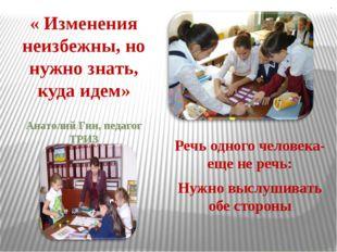 . « Изменения неизбежны, но нужно знать, куда идем» Анатолий Гин, педагог ТРИ