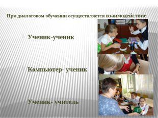 При диалоговом обучении осуществляется взаимодействие Ученик-ученик Компьютер