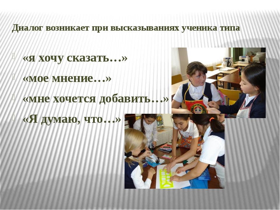 Диалог возникает при высказываниях ученика типа «я хочу сказать…» «мое мнение...