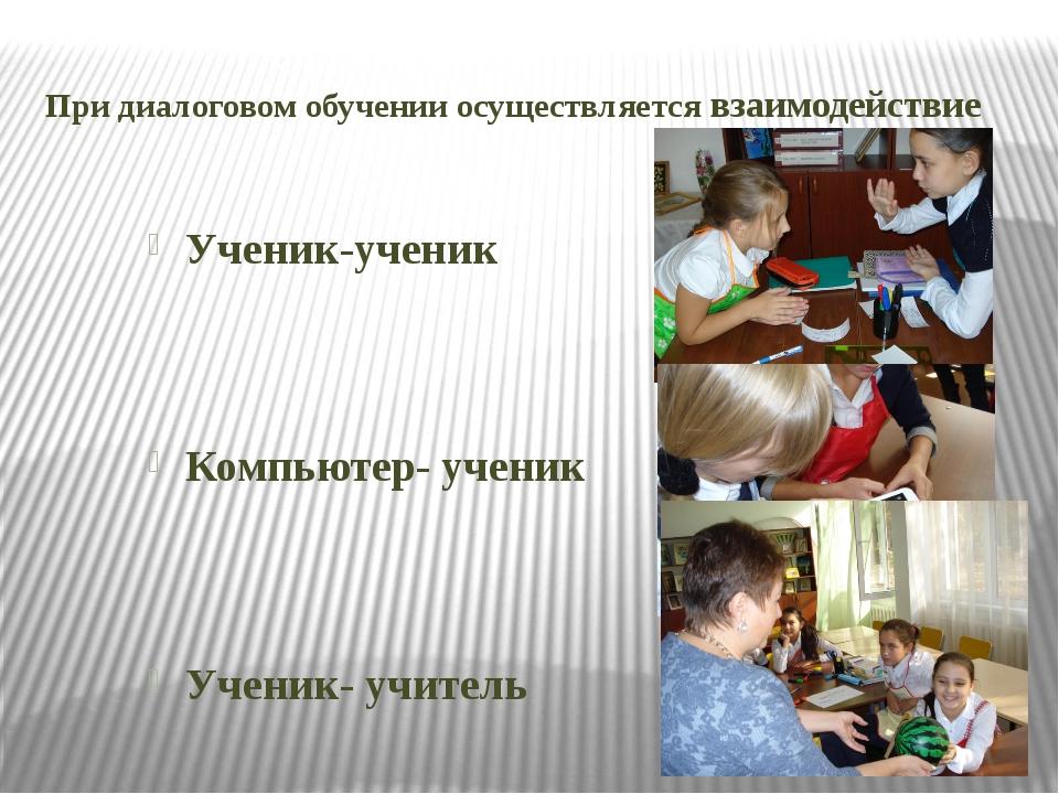При диалоговом обучении осуществляется взаимодействие Ученик-ученик Компьютер...