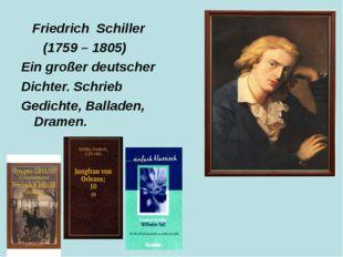 Friedrich Schiller (1759 – 1805) Ein großer deutscher Dichter. Schrieb Gedic