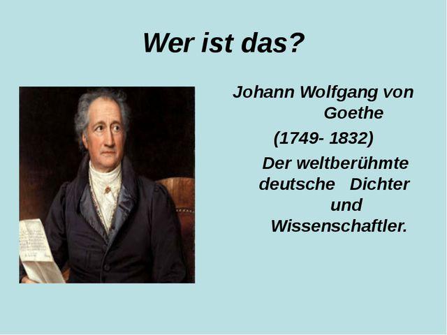 Wer ist das? Johann Wolfgang von Goethe (1749- 1832) Der weltberühmte deutsch...