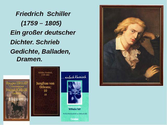 Friedrich Schiller (1759 – 1805) Ein großer deutscher Dichter. Schrieb Gedic...