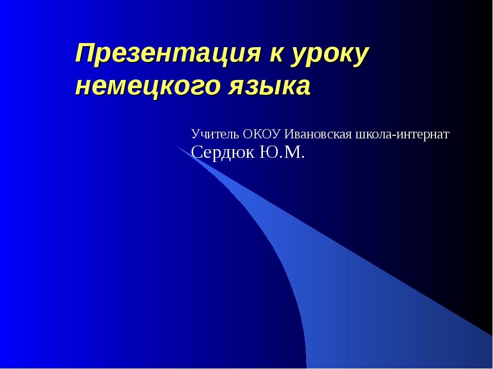 Презентация к уроку немецкого языка Учитель ОКОУ Ивановская школа-интернат Се...