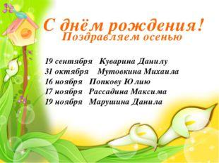 С днём рождения! 19 сентября Куварина Данилу 31 октября Мутовкина Михаила 16