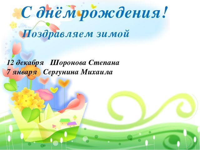 С днём рождения! 12 декабря Шоронова Степана 7 января Сергунина Михаила Позд...