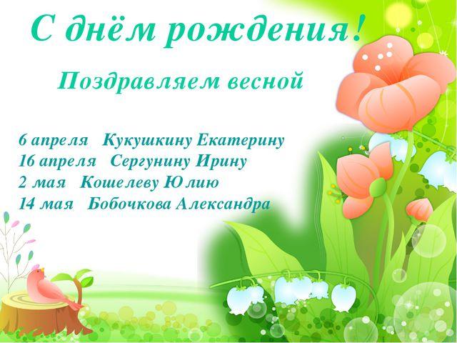 С днём рождения! 6 апреля Кукушкину Екатерину 16 апреля Сергунину Ирину 2 ма...
