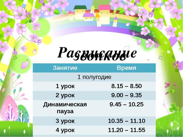 Расписание звонков Занятие Время 1 полугодие 1 урок 8.15 –8.50 2 урок 9.00–9....