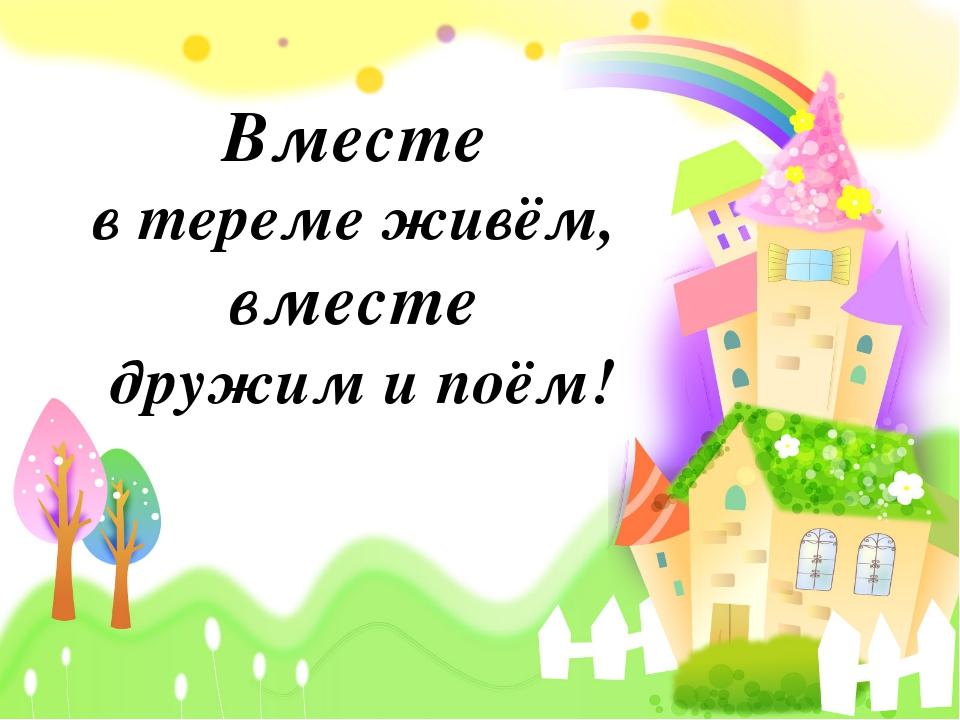 Вместе в тереме живём, вместе дружим и поём!