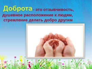 . - это отзывчивость, душевное расположение к людям, стремление делать добро