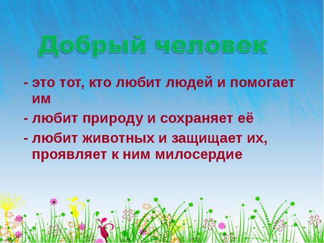 - это тот, кто любит людей и помогает им - любит природу и сохраняет её - лю...