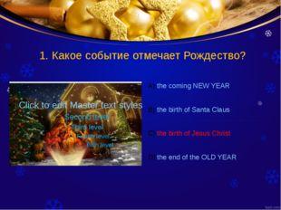 1. Какое событие отмечает Рождество? the coming NEW YEAR the birth of Santa C