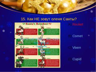 15. Как НЕ зовут оленя Санты? Rocket Comet Vixen Cupid