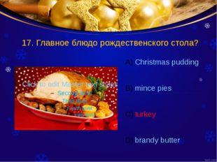 17. Главное блюдо рождественского стола? Christmas pudding mince pies turkey